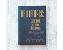 Книга памяти Нефтегорск: трагедия и боль Сахалина. Преодоление